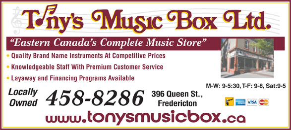 Tony's Music Box Ltd (506-458-8286) - Display Ad - Eastern Canada s Complete Music Store Quality Brand Name Instruments At Competitive Prices Knowledgeable Staff With Premium Customer Service Layaway and Financing Programs Available M-W: 9-5:30, T-F: 9-8, Sat:9-5 Locally 396 Queen St., 458-8286 Owned Fredericton