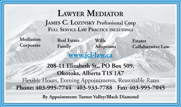 Lozinsky James C Law Office (403-995-7744) - Display Ad - LAWYER MEDIATOR JAMES C. LOZINSKY Professional Corp FULL SERVICE LAW PRACTICE INCLUDING: Mediation Real Estate Wills Estates Corporate Family Adoptions Collaborative Law www.jcl-law.ca 208-11 Elizabeth St., PO Box 509, Okotoks, Alberta T1S 1A7 Flexible Hours, Evening Appointments, Reasonable Rates Phone: 403-995-7744   403-933-7788   Fax: 403-995-7045 By Appointment: Turner Valley/Black Diamond