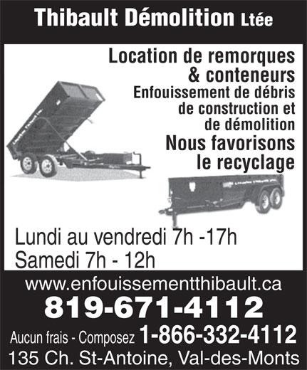Thibault Démolition Ltée (819-671-4112) - Annonce illustrée======= - de construction et de démolition Nous favorisons le recyclage Lundi au vendredi 7h -17h Samedi 7h - 12h www.enfouissementthibault.ca 819-671-4112 Aucun frais - Composez 1-866-332-4112 135 Ch. St-Antoine, Val-des-Monts Thibault Démolition Ltée Location de remorques & conteneurs Enfouissement de débris de construction et de démolition Nous favorisons le recyclage Samedi 7h - 12h www.enfouissementthibault.ca 819-671-4112 Aucun frais - Composez 1-866-332-4112 135 Ch. St-Antoine, Val-des-Monts Lundi au vendredi 7h -17h Thibault Démolition Ltée Location de remorques & conteneurs Enfouissement de débris de construction et de démolition Nous favorisons le recyclage Lundi au vendredi 7h -17h Samedi 7h - 12h www.enfouissementthibault.ca 819-671-4112 Aucun frais - Composez 1-866-332-4112 135 Ch. St-Antoine, Val-des-Monts Thibault Démolition Ltée Location de remorques & conteneurs Enfouissement de débris de construction et de démolition Nous favorisons le recyclage Lundi au vendredi 7h -17h Samedi 7h - 12h www.enfouissementthibault.ca 819-671-4112 Aucun frais - Composez 1-866-332-4112 135 Ch. St-Antoine, Val-des-Monts Thibault Démolition Ltée Location de remorques & conteneurs Enfouissement de débris