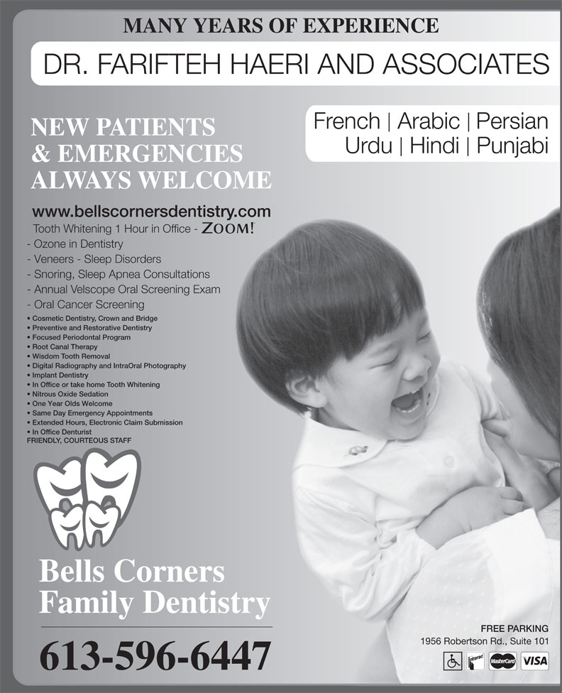 Bells Corners Family Dentistry (613-596-6447) - Display Ad - - Ozone in Dentistry - Veneers - Sleep Disorders - Snoring, Sleep Apnea Consultations - Annual Velscope Oral Screening Exam - Oral Cancer Screening Cosmetic Dentistry, Crown and Bridge Preventive and Restorative Dentistry Focused Periodontal Program MANY YEARS OF EXPERIENCE DR. FARIFTEH HAERI AND ASSOCIATES French  Arabic Persian NEW PATIENTS Urdu  Hindi  Punjabi & EMERGENCIES ALWAYS WELCOME www.bellscornersdentistry.com Tooth Whitening 1 Hour in Office - Root Canal Therapy Wisdom Tooth Removal Digital Radiography and IntraOral Photography Implant Dentistry In Office or take home Tooth Whitening Nitrous Oxide Sedation One Year Olds Welcome Same Day Emergency Appointments Extended Hours, Electronic Claim Submission In Office Denturist FRIENDLY, COURTEOUS STAFF Bells Corners Family Dentistry FREE PARKING 1956 Robertson Rd., Suite 101 613-596-6447
