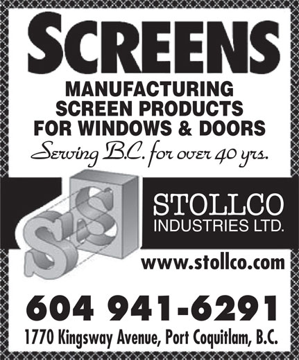 The Shadow (604-941-6291) - Display Ad - MANUFACTURING SCREEN PRODUCTS FOR WINDOWS & DOORS Serving B.C. for over 40 yrs. STOLLCO INDUSTRIES LTD. www.stollco.comwww.stollco.com 604 941-6291604 941-6291 1770 Kingsway Avenue, Port Coquitlam, B.C.1770 Kingsway Avenue, Port Coquitlam, B.C.