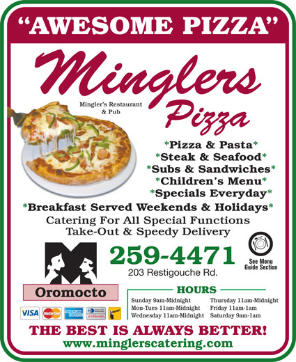 Mingler's Restaurant & Pub (506-446-5020) - Display Ad - AWESOME PIZZA Mingler s Restaurant & Pub *Pizza & Pasta* *Steak & Seafood* *Subs & Sandwiches* *Children s Menu* *Specials Everyday* *Breakfast Served Weekends & Holidays* Catering For All Special Functions Take-Out & Speedy Delivery 259-4471 203 Restigouche Rd. HOURS Oromocto Thursday 11am-Midnight Mon-Tues 11am-Midnight Friday 11am-1am Wednesday 11am-Midnight Saturday 9am-1am THE BEST IS ALWAYS BETTER! www.minglerscatering.com Sunday 9am-Midnight