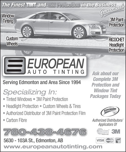 European Auto Tinting (780-438-4676) - Display Ad - Guaranteed Window 3M Paint Tinting Protection Custom RICOCHET Wheels Headlight Protection Ask about our Complete 3M Serving Edmonton and Area Since 1994 Protection and Window Tint Specializing In: Packages Today Tinted Windows   3M Paint Protection Headlight Protection   Custom Wheels & Tires PROTECTEUR PROTECTOR Authorized Distributor of 3M Paint Protection Film Authorized Distributors/ Carbon Fibre Applicators Of 780-438-4676 5630 - 103A St., Edmonton, AB5630 - 103A St., Edmonton, AB www.europeanautotinting.com  Guaranteed Window 3M Paint Tinting Protection Custom RICOCHET Wheels Headlight Protection Ask about our Complete 3M Serving Edmonton and Area Since 1994 Protection and Window Tint Specializing In: Packages Today Tinted Windows   3M Paint Protection Headlight Protection   Custom Wheels & Tires PROTECTEUR PROTECTOR Authorized Distributor of 3M Paint Protection Film Authorized Distributors/ Carbon Fibre Applicators Of 780-438-4676 5630 - 103A St., Edmonton, AB5630 - 103A St., Edmonton, AB www.europeanautotinting.com