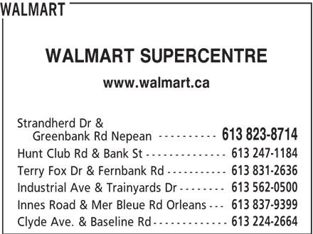 Walmart (613-823-8714) - Annonce illustrée======= - WALMART WALMART WALMART SUPERCENTRE www.walmart.ca Strandherd Dr & ---------- 613 823-8714 Greenbank Rd Nepean 613 247-1184 Hunt Club Rd & Bank St -------------- 613 831-2636 Terry Fox Dr & Fernbank Rd ----------- 613 562-0500 Industrial Ave & Trainyards Dr -------- 613 837-9399 Innes Road & Mer Bleue Rd Orleans --- 613 224-2664 Clyde Ave. & Baseline Rd ------------- WALMART SUPERCENTRE www.walmart.ca Strandherd Dr & ---------- 613 823-8714 Greenbank Rd Nepean 613 247-1184 Hunt Club Rd & Bank St -------------- 613 831-2636 Terry Fox Dr & Fernbank Rd ----------- 613 562-0500 Industrial Ave & Trainyards Dr -------- 613 837-9399 Innes Road & Mer Bleue Rd Orleans --- 613 224-2664 Clyde Ave. & Baseline Rd -------------