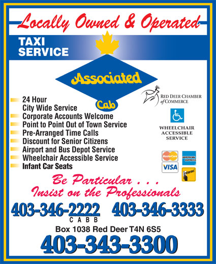 Associated Cab (403-343-3300) - Display Ad - 403-346-3333 403-346-2222 403-346-3333 403-346-2222 Box 1038 Red Deer T4N 6S5 403-343-3300 TAXI SERVICE RED DEER CHAMBER 24 Hour of COMMERCE City Wide Service Corporate Accounts Welcome Point to Point Out of Town Service WHEELCHAIR ACCESSIBLE Pre-Arranged Time Calls SERVICE Discount for Senior Citizens Airport and Bus Depot Service Wheelchair Accessible Service Infant Car Seats Be Particular . . . Insist on the Professionals