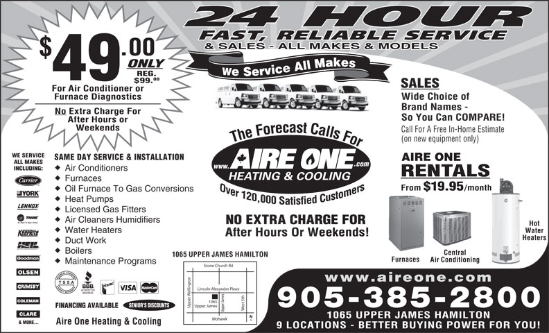 Aire One Heating & Cooling (905-385-2800) - Display Ad - Licensed Gas Fitters Air Cleaners Humidifiers NO EXTRA CHARGE FORRGE FOR Hot Water Heaters Water After Hours Or Weekends!Weekends! HeatersHea Heat Pumps Duct Work Boilers Central 9 LOCATIONS - BETTER BUYING POWER FOR YOU! 1065 UPPER JAMES HAMILTON Furnaces Air Conditioning Maintenance Programs Stone Church Rd on www.aireone.com Lincoln Alexander Pkwy elling est 5th Upper James SENIOR S DISCOUNTS 905-385-2800 FINANCING AVAILABLE Upper Upper James1065 1065 UPPER JAMES HAMILTON Mohawk & MORE... Aire One Heating & Cooling 24 HOUR FAST, RELIABLE SERVICE & SALES - ALL MAKES & MODELS .00 ONLY We Service All Makes REG. 49 00 $99. SALES For Air Conditioner or Furnace Diagnostics Wide Choice of Brand Names - No Extra Charge For So You Can COMPARE! After Hours or Weekends Call For A Free In-Home Estimate (on new equipment only) The Forecast Calls For The Forecast Calls For WE SERVICE SAME DAY SERVICE & INSTALLATION AIRE ONE ALL MAKES .com www. INCLUDING: Air Conditioners RENTALS Furnaces From $19.95 /month Oil Furnace To Gas Conversions 24 HOUR FAST, RELIABLE SERVICE & SALES - ALL MAKES & MODELS .00 ONLY We Service All Makes REG. 49 00 $99. SALES For Air Conditioner or Furnace Diagnostics Wide Choice of Brand Names - No Extra Charge For So You Can COMPARE! After Hours or Weekends Call For A Free In-Home Estimate (on new equipment only) The Forecast Calls For The Forecast Calls For WE SERVICE SAME DAY SERVICE & INSTALLATION AIRE ONE ALL MAKES .com www. INCLUDING: Air Conditioners RENTALS Furnaces From $19.95 /month Oil Furnace To Gas Conversions Heat Pumps Licensed Gas Fitters Air Cleaners Humidifiers NO EXTRA CHARGE FORRGE FOR Hot Water Heaters Water After Hours Or Weekends!Weekends! HeatersHea Duct Work Boilers Central 1065 UPPER JAMES HAMILTON Furnaces Air Conditioning Maintenance Programs Stone Church Rd on www.aireone.com Lincoln Alexander Pkwy elling est 5th Upper James SENIOR S DISCOUNTS 905-385-2800 FINANCING AVAILABLE Upper Upper James1065 1065 UPPER JAMES HAMILTON Mohawk & MORE... Aire One Heating & Cooling 9 LOCATIONS - BETTER BUYING POWER FOR YOU!