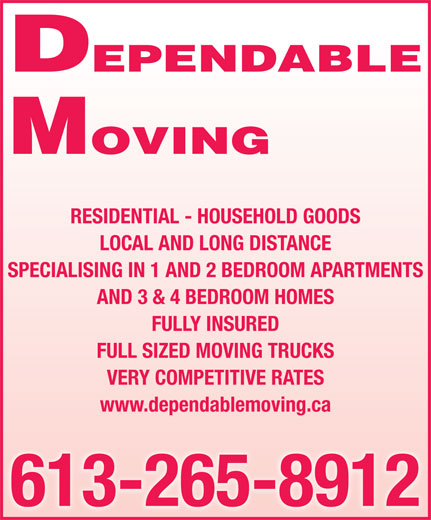 Dependable Moving (613-265-8912) - Display Ad - DEPENDABLE MOVING RESIDENTIAL - HOUSEHOLD GOODS LOCAL AND LONG DISTANCE SPECIALISING IN 1 AND 2 BEDROOM APARTMENTS AND 3 & 4 BEDROOM HOMES FULLY INSURED FULL SIZED MOVING TRUCKS VERY COMPETITIVE RATES www.dependablemoving.ca 613-265-8912