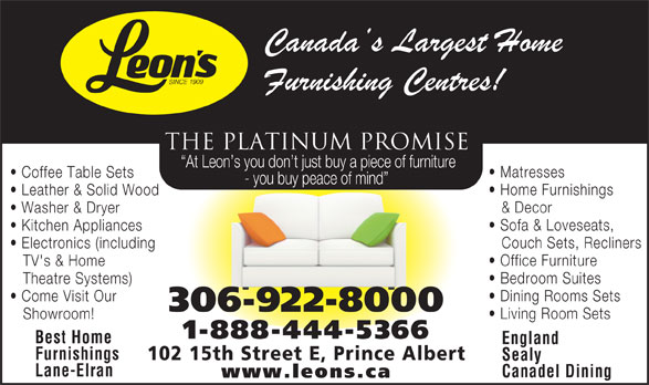 Leon's Furniture (306-922-8000) - Display Ad - THE PLATINUM PROMISE At Leon s you don t just buy a piece of furniture Matresses Coffee Table Sets - you buy peace of mind Home Furnishings Leather & Solid Wood & Decor Washer & Dryer Sofa & Loveseats, Kitchen Appliances Couch Sets, Recliners Electronics (including Office Furniture TV's & Home Bedroom Suites Theatre Systems) Dining Rooms Sets Come Visit Our 306-922-8000 Living Room Sets Showroom! 1-888-444-5366 Best Home England Furnishings 102 15th Street E, Prince Albert Sealy Lane-Elran Canadel Dining www.leons.ca