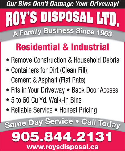 Roy's Disposal Ltd. (905-844-2131) - Annonce illustrée======= - Our Bins Don t Damage Your Driveway! Residential & Industrial Remove Construction & Household Debris Containers for Dirt (Clean Fill), Cement & Asphalt (Flat Rate) Fits in Your Driveway   Back Door Access 5 to 60 Cu Yd. Walk-In Bins Reliable Service   Honest Pricing 905.844.2131 www.roysdisposal.ca