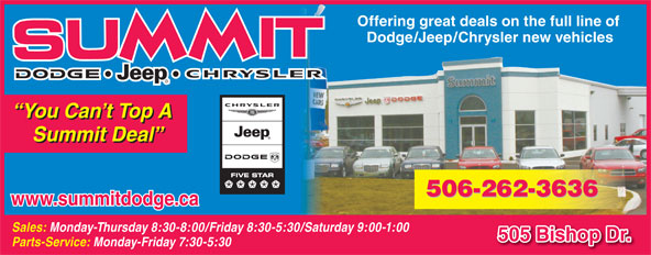 Summit Dodge (506-454-3634) - Display Ad - Offering great deals on the full line of Dodge/Jeep/Chrysler new vehicles You Can t Top A Summit Deal www.summitdodge.ca Sales: Monday-Thursday 8:30-8:00/Friday 8:30-5:30/Saturday 9:00-1:00 505 Bishop Dr. Parts-Service: Monday-Friday 7:30-5:30