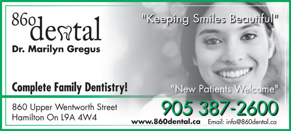 "860 Dental (905-387-2600) - Display Ad - ""Keeping Smiles Beautiful"" ""Keeping Smiles Beautiful""""Keeping Smiles Beautiful"" Dr. Marilyn Gregus Complete Family Dentistry! ""New Patients Welcome"" 860 Upper Wentworth Street 905 387-2600 905 387-2600905 387-2600 Hamilton On L9A 4W4 www.860dental.ca"