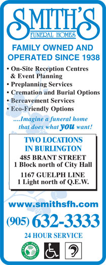 Smith's Funeral Homes (905-632-3333) - Display Ad - FAMILY OWNED AND OPERATED SINCE 1938 On-Site Reception Centres & Event Planning Preplanning Services Cremation and Burial Options Bereavement Services Eco-Friendly Options ....Imagine a funeral home that does what you want! TWO LOCATIONS IN BURLINGTON 485 BRANT STREET 1 Block north of City Hall 1167 GUELPH LINE 1 Light north of Q.E.W. www.smithsfh.com (905) 632-3333 24 HOUR SERVICE  FAMILY OWNED AND OPERATED SINCE 1938 On-Site Reception Centres & Event Planning Preplanning Services Cremation and Burial Options Bereavement Services Eco-Friendly Options ....Imagine a funeral home that does what you want! TWO LOCATIONS IN BURLINGTON 485 BRANT STREET 1 Block north of City Hall 1167 GUELPH LINE 1 Light north of Q.E.W. www.smithsfh.com (905) 632-3333 24 HOUR SERVICE
