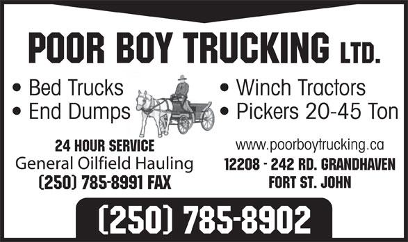 Poor Boy Trucking (250-785-8902) - Annonce illustrée======= - Poor Boy Trucking Ltd. Bed Trucks Winch Tractors End Dumps Pickers 20-45 Ton www.poorboytrucking.ca 24 Hour Service General Oilfield Hauling 12208 - 242 Rd. Grandhaven Fort St. John (250) 785-8991 Fax (250) 785-8902