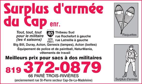Surplus D'Armée Du Cap Enr (819-372-0879) - Display Ad - Tout, tout, tout Raquettes pour le militaire rue Rochefort à gauche (les 4 saisons) rue Latreille à gauche Big Bill, Duray, Acton, Genesis (lampes), Acton (bottes) Équipement de police et de paintball, NaturMania, vêtements de travail Meilleurs prix pour sacs à dos militaires 372-0879 819 66 PARÉ TROIS-RIVIÈRES Surplus d'armée (anciennement rue St-Pierre secteur Cap-De-La-Madeleine) Thibeau Sud