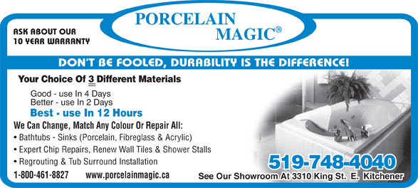 Porcelain Magic (1-800-461-8827) - Display Ad - ASK ABOUT OUR 10 YEAR WARRANTY DON T BE FOOLED, DURABILITY IS THE DIFFERENCE! Your Choice Of 3 Different Materials Good - use In 4 Days Better - use In 2 Days Best - use In 12 Hours We Can Change, Match Any Colour Or Repair All: Bathtubs - Sinks (Porcelain, Fibreglass & Acrylic) Expert Chip Repairs, Renew Wall Tiles & Shower Stalls Regrouting & Tub Surround Installation 519-748-4040 1-800-461-8827        www.porcelainmagic.ca See Our Showroom At 3310 King St.  E.  Kitchener