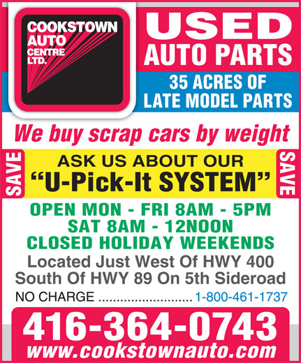 Cookstown Auto Centre Ltd (416-364-0743) - Display Ad - ASK US ABOUT OUR AUTO PARTS We buy scrap cars by weight 35 ACRES OF LATE MODEL PARTS U-Pick-It SYSTEM SAVE OPEN MON - FRI 8AM - 5PM SAT 8AM - 12NOON CLOSED HOLIDAY WEEKENDS Located Just West Of HWY 400 South Of HWY 89 On 5th Sideroad 416-364-0743 www.cookstownauto.com USED AUTO PARTS 35 ACRES OF LATE MODEL PARTS We buy scrap cars by weight SAVE ASK US ABOUT OUR U-Pick-It SYSTEM SAVE OPEN MON - FRI 8AM - 5PM SAT 8AM - 12NOON CLOSED HOLIDAY WEEKENDS Located Just West Of HWY 400 South Of HWY 89 On 5th Sideroad 416-364-0743 www.cookstownauto.com SAVE USED