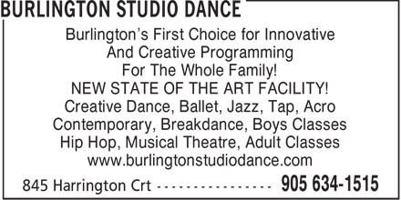 Burlington Studio Dance (905-634-1515) - Annonce illustrée======= - Burlington's First Choice for Innovative And Creative Programming For The Whole Family! NEW STATE OF THE ART FACILITY! Creative Dance, Ballet, Jazz, Tap, Acro Contemporary, Breakdance, Boys Classes Hip Hop, Musical Theatre, Adult Classes www.burlingtonstudiodance.com  Burlington's First Choice for Innovative And Creative Programming For The Whole Family! NEW STATE OF THE ART FACILITY! Creative Dance, Ballet, Jazz, Tap, Acro Contemporary, Breakdance, Boys Classes Hip Hop, Musical Theatre, Adult Classes www.burlingtonstudiodance.com
