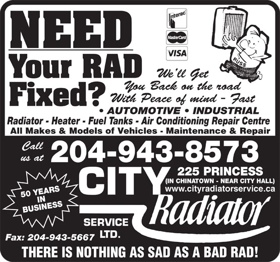 City Radiator Service Ltd (204-943-8573) - Display Ad - NEED We ll Get Your RAD You Back on the road With Peace of mind - Fast Fixed? AUTOMOTIVE   INDUSTRIAL Radiator - Heater - Fuel Tanks - Air Conditioning Repair Centre All Makes & Models of Vehicles - Maintenance & Repair Call us at 204-943-8573 PRINCESS (IN CHINATOWN - NEAR CITY HALL) www.cityradiatorservice.ca 50 YEARSIN BUSINESS225 SERVICE LTD. Fax: 204-943-5667 THERE IS NOTHING AS SAD AS A BAD RAD! NEED We ll Get Your RAD You Back on the road With Peace of mind - Fast Fixed? AUTOMOTIVE   INDUSTRIAL Radiator - Heater - Fuel Tanks - Air Conditioning Repair Centre All Makes & Models of Vehicles - Maintenance & Repair Call us at 204-943-8573 PRINCESS (IN CHINATOWN - NEAR CITY HALL) www.cityradiatorservice.ca 50 YEARSIN BUSINESS225 SERVICE LTD. Fax: 204-943-5667 THERE IS NOTHING AS SAD AS A BAD RAD!