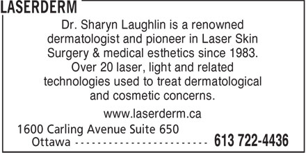 Laserderm (613-722-4436) - Annonce illustrée======= - and cosmetic concerns. www.laserderm.ca technologies used to treat dermatological Surgery & medical esthetics since 1983. Over 20 laser, light and related dermatologist and pioneer in Laser Skin Dr. Sharyn Laughlin is a renowned dermatologist and pioneer in Laser Skin Surgery & medical esthetics since 1983. Over 20 laser, light and related technologies used to treat dermatological and cosmetic concerns. www.laserderm.ca Dr. Sharyn Laughlin is a renowned