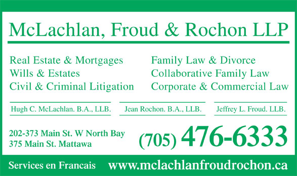 McLachlan & Froud LLP (705-476-6333) - Annonce illustrée======= - Services en Francais www.mclachlanfroudrochon.ca McLachlan, Froud & Rochon LLP Real Estate & Mortgages Family Law & Divorce Wills & Estates Collaborative Family Law Civil & Criminal Litigation Corporate & Commercial Law Hugh C. McLachlan. B.A., LLB. Jeffrey L. Froud. LLB.Jean Rochon. B.A., LLB. 202-373 Main St. W North Bay (705) 476-6333 375 Main St. Mattawa