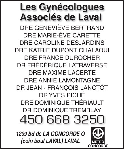Les Gynécologues Associés de Laval (450-668-3250) - Annonce illustrée======= - DRE GENEVIÈVE BERTRANDDRE GENEVIÈVE BERTRAND DRE MARIE-ÈVE CARETTE Les Gynécologues Associés de Laval DRE CAROLINE DESJARDINS DRE KATRIE DUPONT CHALAOUI DRE FRANCE DUROCHER DR FRÉDÉRIQUE LATRAVERSE DRE MAXIME LACERTE DRE ANNIE LAMONTAGNE DR JEAN - FRANÇOIS LANCTÔT DR YVES PICHÉ DRE DOMINIQUE THÉRIAULT DR DOMINIQUE TREMBLAY 450 668 3250 1299 bd de LA CONCORDE O (coin boul LAVAL) LAVAL CONCORDE