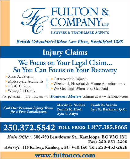 Fulton & Company LLP (1-877-385-8665) - Display Ad - LAWYERS & TRADE-MARK AGENTS British Columbia s Oldest Law Firm, Established 1885 Injury Claims We Focus on Your Legal Claim... So You Can Focus on Your Recovery ä Auto Accidents ä Catastrophic Injuries ä Motorcycle Accidents ä Weekend, Hospital & Home Appointments ä ICBC Claims ä We Get Paid When You Get Paid ä Wrongful Death For personal injury tips, see our Insurance Matters column at www.fultonco.com Frank R. Scordo Mervin L. Sadden Call Our Personal Injury Team Lyle R. Backman, Q.C. Dennis K. Hori for a Free Consultation Ayla T. Salyn TOLL FREE: 1.877.385.8665 250.372.5542 Main Office: 300-350 Lansdowne St., Kamloops, BC V2C 1Y1 Fax: 250-851-2300 Ashcroft: 110 Railway, Kamloops, BC  V0K 1A0 Tel: 250-453-2628 www.fultonco.com
