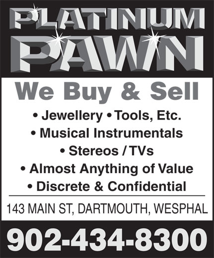 Platinum Pawn (902-434-8300) - Annonce illustrée======= - We Buy & Sell Jewellery   Tools, Etc. Musical Instrumentals Stereos / TVs Almost Anything of Value Discrete & Confidential 143 MAIN ST, DARTMOUTH, WESPHAL 902-434-8300