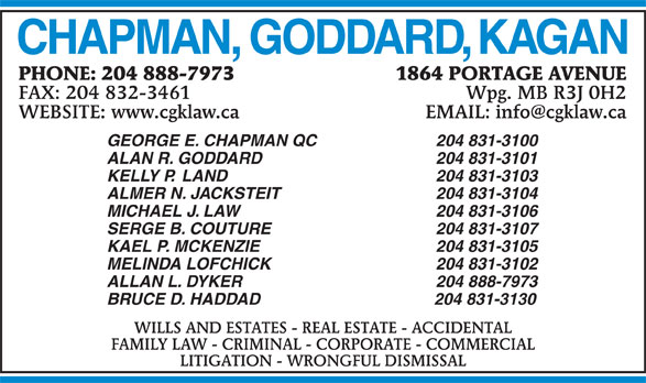 Chapman Goddard & Kagan (204-888-7973) - Annonce illustrée======= - 1864 PORTAGE AVENUEPHONE: 204 888-7973 Wpg. MB R3J 0H2FAX: 204 832-3461 GEORGE E. CHAPMAN QC 204 831-3100 ALAN R. GODDARD 204 831-3101 KELLY P.  LAND 204 831-3103 ALMER N. JACKSTEIT 204 831-3104 MICHAEL J. LAW 204 831-3106 SERGE B. COUTURE 204 831-3107 MELINDA LOFCHICK 204 831-3102 ALLAN L. DYKER 204 888-7973 BRUCE D. HADDAD                                      204 831-3130 WILLS AND ESTATES - REAL ESTATE - ACCIDENTAL FAMILY LAW - CRIMINAL - CORPORATE - COMMERCIAL LITIGATION - WRONGFUL DISMISSAL KAEL P. MCKENZIE 204 831-3105 CHAPMAN, GODDARD, KAGAN