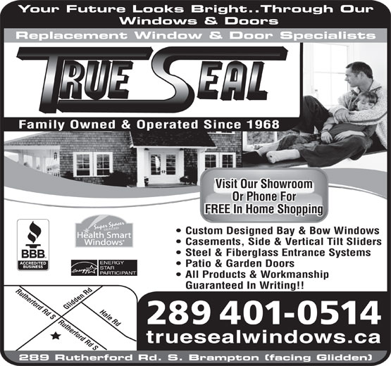 Trueseal Window & Door Systems (905-451-7363) - Display Ad - Your Future Looks Bright..Through Our Windows & Doors Replacement Window & Door Specialists Visit Our ShowroomVisit Our Showroom Or Phone ForOr Phone For FREE In Home ShoppingFREE In Home Shopping Super Spacer SEALED Custom Designed Bay & Bow Windows Health Smart Casements, Side & Vertical Tilt Sliders Steel & Fiberglass Entrance Systems ENERGY Patio & Garden Doors STAR PARTICIPANT All Products & Workmanship Guaranteed In Writing!! Rutherford Rd S Rutherford Rd SHale Rd Glidden Rd Family Owned & Operated Since 1968 289 401-0514 truesealwindows.ca 289 Rutherford Rd. S. Brampton (facing Glidden) Windows