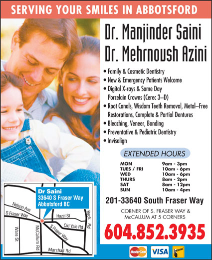 Saini Manjinder Dr (604-852-3935) - Display Ad - Way 604.852.3935 Beck Rd S SERVING YOUR SMILES IN ABBOTSFORD Family & Cosmetic Dentistry New & Emergency Patients Welcome Digital X-rays & Same Day Porcelain Crowns (Cerec 3-D) Root Canals, Wisdom Teeth Removal, Metal-Free Restorations, Complete & Partial Dentures Bleaching, Veneer, Bonding Preventative & Pediatric Dentistry Invisalign EXTENDED HOURS MON 9am - 3pm TUES / FRI 10am - 6pm WED 10am - 6pm THURS 8am - 2pm SAT 8am - 12pm SUN 10am - 4pm Dr Saini 33640 S Fraser Way 201-33640 South Fraser Way Abbotsford BC n Ave CORNER OF S. FRASER WAY & Fraser Way azel St Nelso McCALLUM AT 5 CORNERS S Fraser Yale Rd H are St Marshall Rd Old