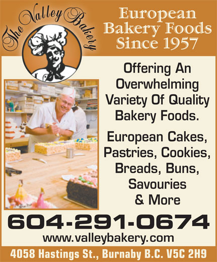 Valley Bakery Ltd (604-291-0674) - Annonce illustrée======= - European Bakery Foods Since 1957 Offering An Overwhelming Variety Of QualityVa Bakery Foods. European Cakes, Pastries, Cookies, Breads, Buns, Savouries & More 604-291-0674 www.valleybakery.com 4058 Hastings St., Burnaby B.C. V5C 2H9 European Bakery Foods Since 1957 Offering An Overwhelming Variety Of QualityVa Bakery Foods. European Cakes, Pastries, Cookies, Breads, Buns, Savouries & More 604-291-0674 www.valleybakery.com 4058 Hastings St., Burnaby B.C. V5C 2H9