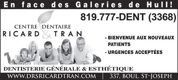 Centre Dentaire Ricard & Tran (819-777-3368) - Display Ad - - BIENVENUE AUX NOUVEAUX PATIENTS - URGENCES ACCEPTÉES DENTISTERIE GÉNÉRALE & ESTHÉTIQUE WWW.DRSRICARDTRAN.COM    337, boul. ST-JOSEPH CENTRE   DENTAIREREDENT En face des Galeries de Hull!