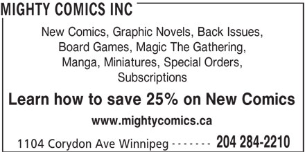 Mighty Comics Inc (204-284-2210) - Display Ad - Subscriptions Learn how to save 25% on New Comics www.mightycomics.ca ------- 204 284-2210 1104 Corydon Ave Winnipeg Manga, Miniatures, Special Orders, MIGHTY COMICS INC ------- 204 284-2210 1104 Corydon Ave Winnipeg www.mightycomics.ca New Comics, Graphic Novels, Back Issues, Board Games, Magic The Gathering, Manga, Miniatures, Special Orders, Subscriptions Learn how to save 25% on New Comics MIGHTY COMICS INC New Comics, Graphic Novels, Back Issues, Board Games, Magic The Gathering,