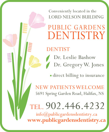 Public Gardens Dentistry (902-446-4232) - Display Ad - Conveniently located in the LORD NELSON BUILDING PUBLIC GARDENS DENTISTRY DENTIST Dr. Leslie Bashow Dr. Gregory W. Jones direct billing to insurance NEW PATIENTS WELCOME 5691 Spring Garden Road, Halifax, NS TEL. 902.446.4232 www.publicgardensdentistry.ca