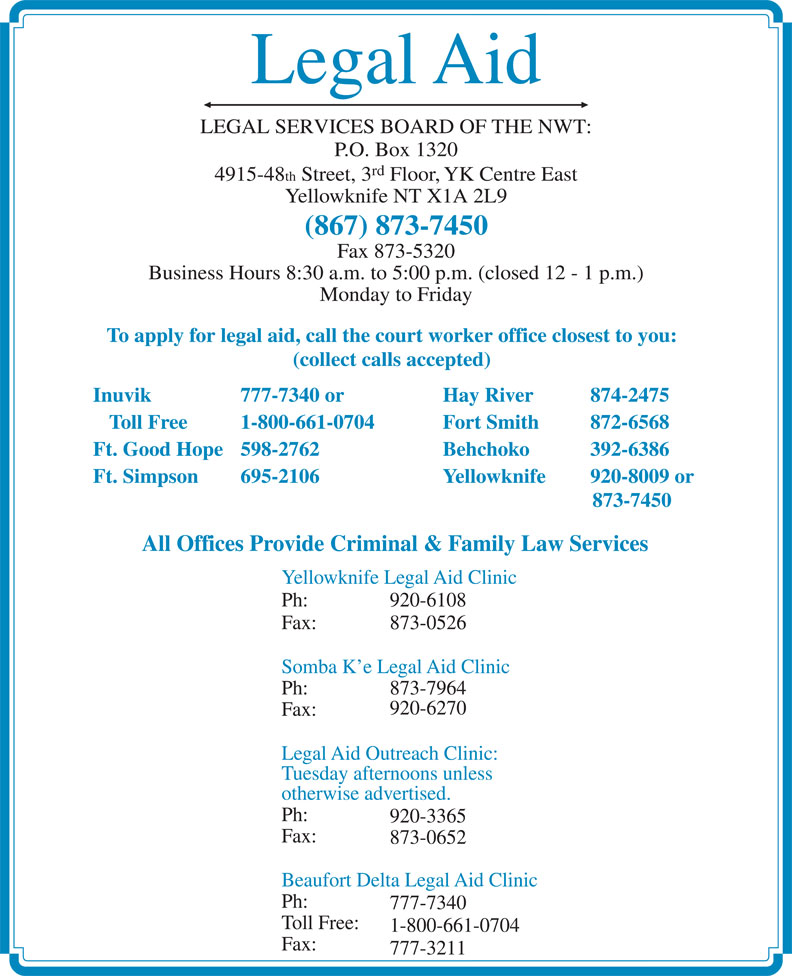 Legal Aid (867-873-7450) - Annonce illustrée======= - Behchoko  392-6386 Ft. Simpson 695-2106 Yellowknife 920-8009 or 873-7450 All Offices Provide Criminal & Family Law Services Yellowknife Legal Aid Clinic Ph: 920-6108 Fax: 873-0526 Somba K e Legal Aid Clinic Ph: 873-7964 920-6270 Fax: Legal Aid Outreach Clinic: Tuesday afternoons unless otherwise advertised. Ph: 920-3365 Fax: 873-0652 Beaufort Delta Legal Aid Clinic Ph: 777-7340 Toll Free: 1-800-661-0704 Fax: 777-3211 Legal Aid LEGAL SERVICES BOARD OF THE NWT: P.O. Box 1320 rd 4915-48 th Street, 3 Floor, YK Centre East Yellowknife NT X1A 2L9 (867) 873-7450 Fax 873-5320 Business Hours 8:30 a.m. to 5:00 p.m. (closed 12 - 1 p.m.) Monday to Friday To apply for legal aid, call the court worker office closest to you: (collect calls accepted) Inuvik 777-7340 or Hay River 874-2475 Toll Free 1-800-661-0704 Fort Smith  872-6568 Ft. Good Hope 598-2762
