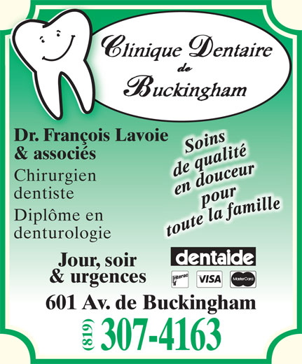 Clinique Dentaire De Buckingham (819-281-3368) - Annonce illustrée======= - Dr. François Lavoie & associés Chirurgien dentiste Diplôme en denturologie Jour, soir & urgences 601 Av. de Buckingham 307-4163 (819)