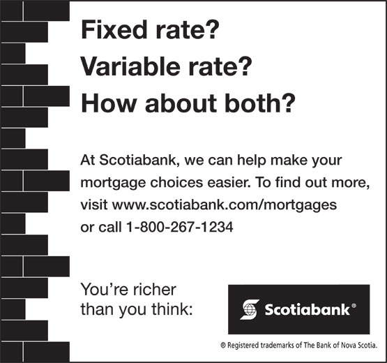 Scotiabank (1-800-267-1234) - Annonce illustrée======= - than you think: Fixed rate? Variable rate? How about both? Fixed rate? Variable rate? How about both? At Scotiabank, we can help make your mortgage choices easier. To find out more, visit www.scotiabank.com/mortgages or call 1-800-267-1234 You re richer At Scotiabank, we can help make your mortgage choices easier. To find out more, visit www.scotiabank.com/mortgages or call 1-800-267-1234 You re richer than you think: