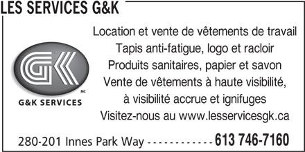 Les Services G&K (613-746-7160) - Annonce illustrée======= - 280-201 Innes Park Way ------------ LES SERVICES G&K Location et vente de vêtements de travail Tapis anti-fatigue, logo et racloir Produits sanitaires, papier et savon Vente de vêtements à haute visibilité, à visibilité accrue et ignifuges Visitez-nous au www.lesservicesgk.ca 613 746-7160