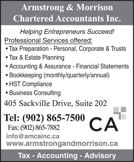 Armstrong & Morrison Chartered Accountants Inc (902-865-7500) - Annonce illustrée======= - Helping Entrepreneurs Succeed! Professional Services offered: Tax Preparation - Personal, Corporate & Trusts Tax & Estate Planning Accounting & Assurance - Financial Statements Bookkeeping (monthly/quarterly/annual) HST Compliance Business Consulting www.armstrongandmorrison.ca Tax - Accounting - Advisory