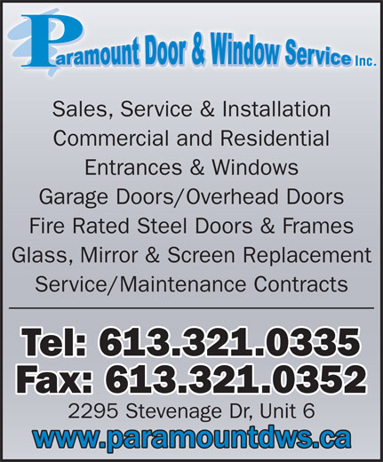 Paramount Door & Window Service (613-321-0335) - Display Ad - Sales, Service & Installation Commercial and Residential Entrances & Windows Garage Doors/Overhead Doors Fire Rated Steel Doors & Frames Service/Maintenance Contracts Tel: 613.321.0335 Fax: 613.321.0352 2295 Stevenage Dr, Unit 6 Glass, Mirror & Screen Replacement