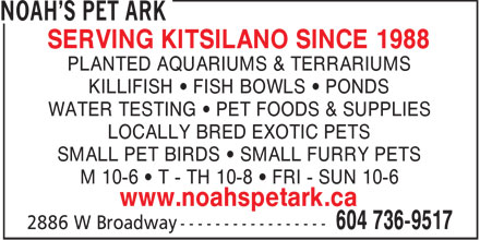 Noah's Pet Ark (604-736-9517) - Display Ad - SERVING KITSILANO SINCE 1988 PLANTED AQUARIUMS & TERRARIUMS KILLIFISH • FISH BOWLS • PONDS WATER TESTING • PET FOODS & SUPPLIES LOCALLY BRED EXOTIC PETS SMALL PET BIRDS • SMALL FURRY PETS M 10-6 • T - TH 10-8 • FRI - SUN 10-6 www.noahspetark.ca  SERVING KITSILANO SINCE 1988 PLANTED AQUARIUMS & TERRARIUMS KILLIFISH • FISH BOWLS • PONDS WATER TESTING • PET FOODS & SUPPLIES LOCALLY BRED EXOTIC PETS SMALL PET BIRDS • SMALL FURRY PETS M 10-6 • T - TH 10-8 • FRI - SUN 10-6 www.noahspetark.ca