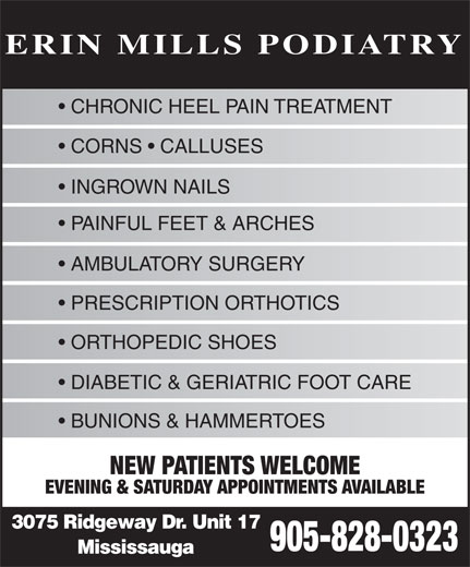 Erin Mills Podiatry (905-828-0323) - Annonce illustrée======= - ERIN MILLS PODIATRY CHRONIC HEEL PAIN TREATMENT CORNS   CALLUSES INGROWN NAILS PAINFUL FEET & ARCHES AMBULATORY SURGERY PRESCRIPTION ORTHOTICS ORTHOPEDIC SHOES DIABETIC & GERIATRIC FOOT CARE BUNIONS & HAMMERTOES NEW PATIENTS WELCOME EVENING & SATURDAY APPOINTMENTS AVAILABLE 3075 Ridgeway Dr. Unit 17 905-828-0323 Mississauga