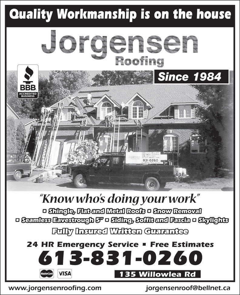 Jorgensen Roofing (613-831-0260) - Annonce illustrée======= - Quality Workmanship is on the house Since 1984 Shingle, Flat and Metal Roofs   Snow Removal Seamless Eavestrough 5    Siding, Soffit and Fascia   Skylights Fully Insured Written Guarantee 24 HR Emergency Service   Free Estimates 613-831-0260 135 Willowlea Rd www.jorgensenroofing.com Quality Workmanship is on the house Since 1984 Shingle, Flat and Metal Roofs   Snow Removal Seamless Eavestrough 5    Siding, Soffit and Fascia   Skylights Fully Insured Written Guarantee 24 HR Emergency Service   Free Estimates 613-831-0260 135 Willowlea Rd www.jorgensenroofing.com