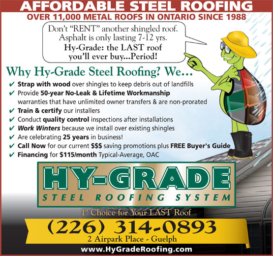 Hy-Grade Roofing Systems Ltd (519-836-8170) - Display Ad - AFFORDABLE STEEL ROOFING OVER 11,000 METAL ROOFS IN ONTARIO SINCE 1988 Don t  RENT  another shingled roof. Asphalt is only lasting 7-12 yrs. Hy-Grade: the LAST roof you ll ever buy...Period! Strap with wood over shingles to keep debris out of landfills Provide 50-year No-Leak & Lifetime Workmanship warranties that have unlimited owner transfers & are non-prorated Train & certify our installers Conduct quality control inspections after installations Work Winters because we install over existing shingles Are celebrating 25 years in business! Call Now for our current $$$ saving promotions plus FREE Buyer's Guide Financing for $115/month Typical-Average, OAC 226 314-0893 2 Airpark Place - Guelph www.HyGradeRoofing.com