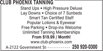Club Phoenix Fitness (250-920-0300) - Display Ad - Stand Ups • High Pressure Deluxe Lay Downs • Choice of 7 Sunbeds Smart Tan Certified Staff Popular Lotions & Eyewear Free Parking • Drop-ins Welcome Unlimited Tanning Memberships From $19.99 / Month! www.club-phoenix.com