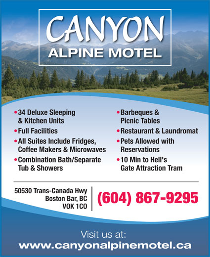 Canyon Alpine Motel (604-867-9295) - Display Ad - CANYON ALPINE MOTEL Barbeques &  34 Deluxe Sleeping Picnic Tables & Kitchen Units Restaurant & Laundromat  Full Facilities Pets Allowed with  All Suites Include Fridges, Reservations Coffee Makers & Microwaves 10 Min to Hell's  Combination Bath/Separate Gate Attraction Tram Tub & Showers 50530 Trans-Canada Hwy Boston Bar, BC (604) 867-9295 VOK 1CO Visit us at: www.canyonalpinemotel.ca