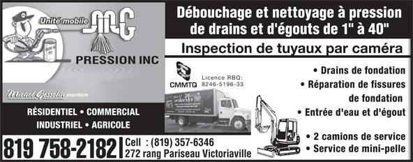 """M G Pression Inc (819-758-2182) - Annonce illustrée======= - Débouchage et nettoyage à pression Unité mobile de drains et d'égouts de 1"""" à 40"""" Inspection de tuyaux par caméra Drains de fondation Licence RBQ: 8246-5196-33 Réparation de fissures de fondation RÉSIDENTIEL   COMMERCIAL Cell  : (819) 357-6346 Service de mini-pelle 272 rang Pariseau Victoriaville 819 758-2182 Entrée d'eau et d'égout INDUSTRIEL   AGRICOLE 2 camions de service"""