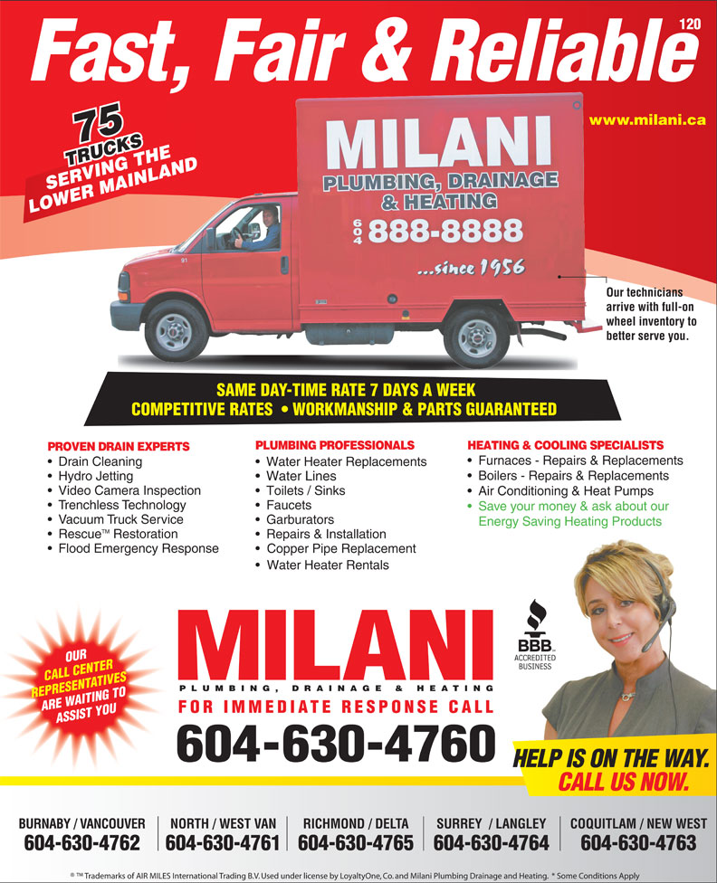 Milani Plumbing, Drainage & Heating (604-737-2603) - Display Ad - 120 Fast, Fair & Reliable www.milani.cawww. 75 TRUCKS RUCKSTHE VING INLAND SERVING THE MA LOWER MAINLAND Our techniciansOur te arrive with full-on arrive wheel inventory to whee better serve you.better SAME DAY-TIME RATE 7 DAYS A WEEK SAME DAY-TIME RATE 7 DAYS A WEEK COMPETITIVE RATES    WORKMANSHIP & PARTS GUARANTEEDCOMPETITIVERATES WORKMANSHIP&PARTSGUARANTEED PLUMBING PROFESSIONALS HEATING & COOLING SPECIALISTS PROVEN DRAIN EXPERTS Furnaces - Repairs & Replacements Drain Cleaning Water Heater Replacements Boilers - Repairs & Replacements Hydro Jetting Water Lines Video Camera Inspection Toilets / Sinks Air Conditioning & Heat Pumps Trenchless Technology Faucets Save your money & ask about our Vacuum Truck Service Garburators Energy Saving Heating Products TM Rescue Restoration Repairs & Installation Flood Emergency Response Copper Pipe Replacement Water Heater Rentals OUR CALL CENTER PLUMBING, DRAINAGE & HEATING REPRESENTATIVES ARE WAITING TO FOR IMMEDIATE RESPONSE CALL ASSIST YOU 604-630-4760 HELP IS ON THE WAY. CALL US NOW. BURNABY / VANCOUVER NORTH / WEST VAN RICHMOND / DELTA COQUITLAM / NEW WESTSURREY  / LANGLEY 604-630-4762 604-630-4761604-630-4765 604-630-4763604-630-4764 Trademarks of AIR MILES International Trading B.V. Used under license by LoyaltyOne, Co. and Milani Plumbing Drainage and Heating.  * Some Conditions Apply