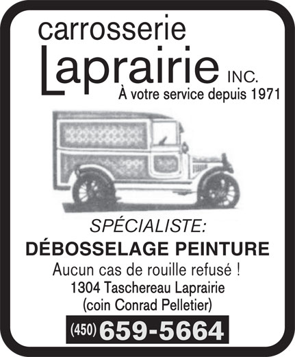 Carrosserie Laprairie Inc (450-659-5664) - Annonce illustrée======= - carrosserie INC. À votre service depuis 1971 SPÉCIALISTE: DÉBOSSELAGE PEINTURE Aucun cas de rouille refusé ! 1304 Taschereau Laprairie (coin Conrad Pelletier) (450) 659-5664 (coin Conrad Pelletier) (450) 659-5664 carrosserie INC. À votre service depuis 1971 SPÉCIALISTE: DÉBOSSELAGE PEINTURE Aucun cas de rouille refusé ! 1304 Taschereau Laprairie