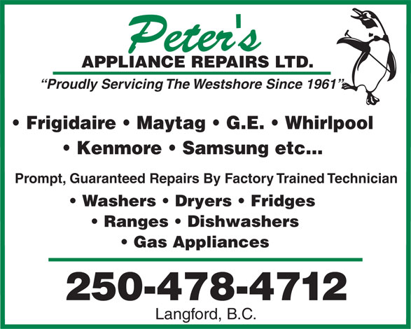 Peter's Appliance Repairs Ltd (250-478-4712) - Display Ad - TD.APPLIANCE REPAIRS L Proudly Servicing The Westshore Since 1961 Frigidaire   Maytag   G.E.   Whirlpool Kenmore   Samsung etc... Prompt, Guaranteed Repairs By Factory Trained Technician Washers   Dryers   Fridges Ranges   Dishwashers Gas Appliances 250-478-4712 Langford, B.C.